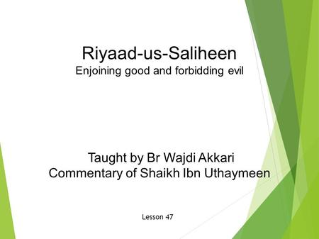 Riyaad-us-Saliheen Enjoining good and forbidding evil Taught by Br Wajdi Akkari Commentary of Shaikh Ibn Uthaymeen Lesson 47.