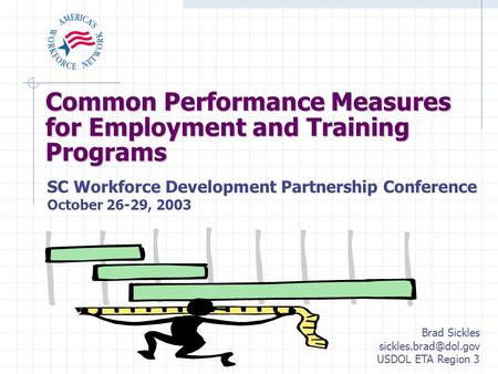 Common Performance Measures for Employment and Training Programs SC Workforce Development Partnership Conference October 26-29, 2003 Brad Sickles