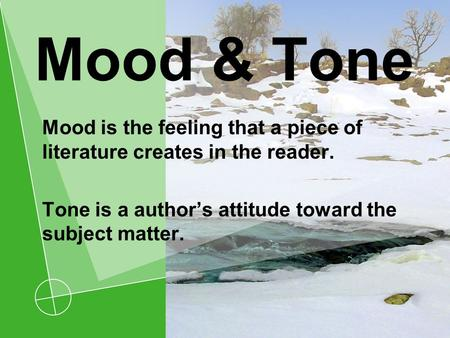 Mood & Tone Mood is the feeling that a piece of literature creates in the reader. Tone is a author's attitude toward the subject matter.