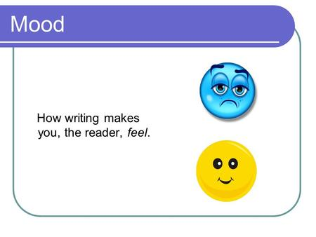 Mood How writing makes you, the reader, feel.. Tone How the writer feels about what they are writing about.