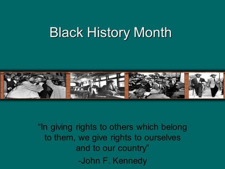 "Black History Month ""In giving rights to others which belong to them, we give rights to ourselves and to our country"" -John F. Kennedy."