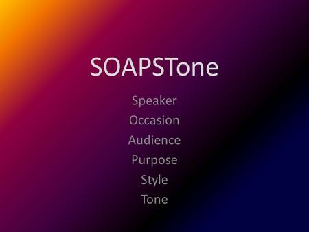 SOAPSTone Speaker Occasion Audience Purpose Style Tone.