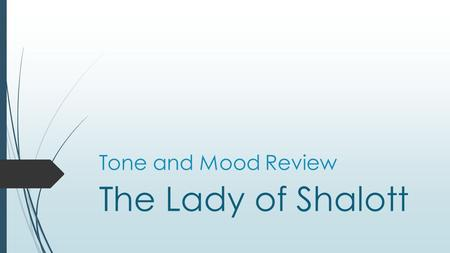 Tone and Mood Review The Lady of Shalott. TONE  Every author creates a sense of tone through his/her word choice ( diction ), sentence structure ( syntax.