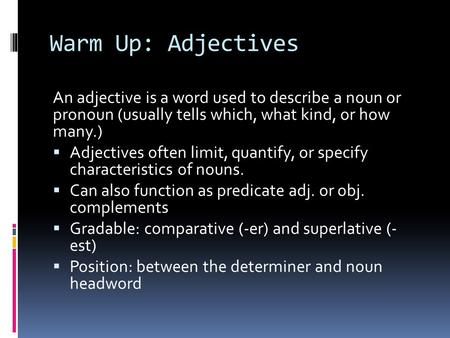 Warm Up: Adjectives An adjective is a word used to describe a noun or pronoun (usually tells which, what kind, or how many.)  Adjectives often limit,