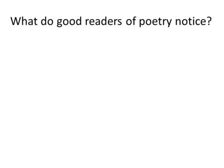 What do good readers of poetry notice?. Steps for annotating a poem 1.Read it through at least twice (read aloud). 2.Go back through the poem and annotate.