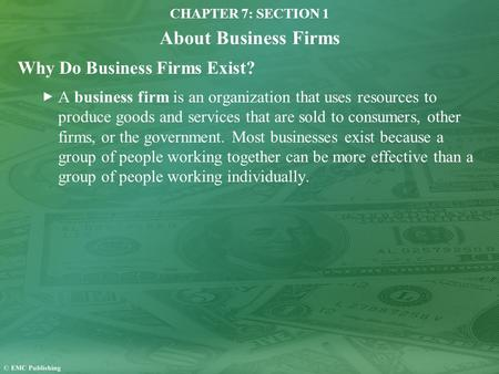 CHAPTER 7: SECTION 1 About Business Firms Why Do Business Firms Exist? A business firm is an organization that uses resources to produce goods and services.