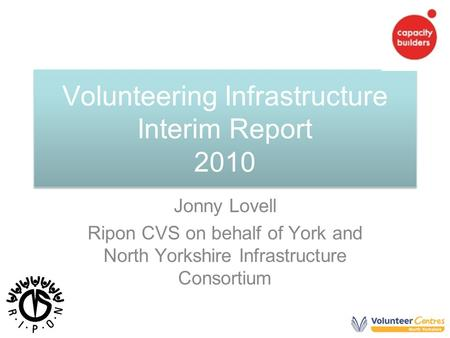 Volunteering Infrastructure Interim Report 2010 Jonny Lovell Ripon CVS on behalf of York and North Yorkshire Infrastructure Consortium.