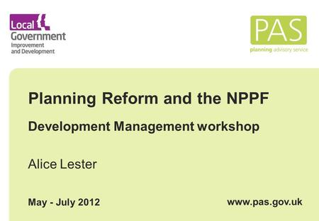 Planning Reform and the NPPF Development Management workshop Alice Lester May - July 2012 www.pas.gov.uk.