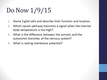 Do Now 1/9/15 1.Name 3 glial cells and describe their function and location. 2.Which neural pathway transmits a signal when the internal body temperature.
