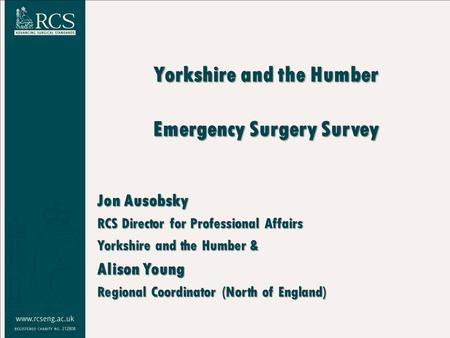 Yorkshire and the Humber Emergency Surgery Survey Jon Ausobsky RCS Director for Professional Affairs Yorkshire and the Humber & Alison Young Regional Coordinator.