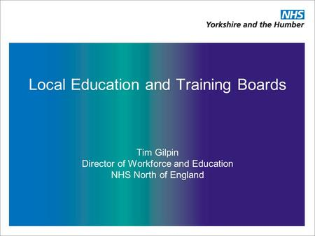 Local Education and Training Boards Tim Gilpin Director of Workforce and Education NHS North of England.