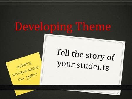 Developing Theme Tell the story of your students. What's unique about our year?