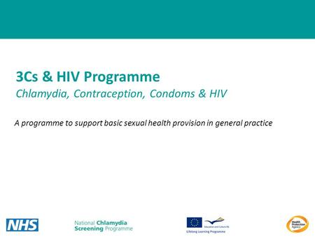 1 3Cs & HIV Programme Chlamydia, Contraception, Condoms & HIV A programme to support basic sexual health provision in general practice.