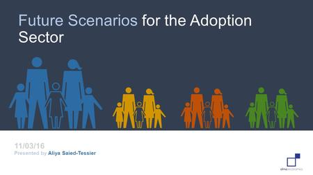 Future Scenarios for the Adoption Sector Presented by Aliya Saied-Tessier 11/03/16.