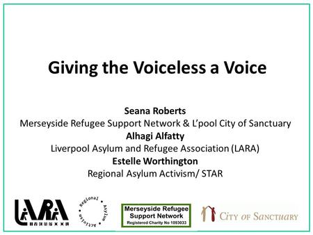 Giving the Voiceless a Voice Seana Roberts Merseyside Refugee Support Network & L'pool City of Sanctuary Alhagi Alfatty Liverpool Asylum and Refugee Association.