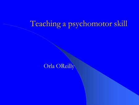 Teaching a psychomotor skill Orla OReilly. Learning outcomes To explain what is meant by the term psychomotor skill To review the phases involved in teaching.