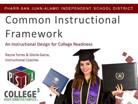PHARR-SAN JUAN-ALAMO INDEPENDENT SCHOOL DISTRICT Common Instructional Framework An Instructional Design for College Readiness Reyna Torres & Gloria Garza,