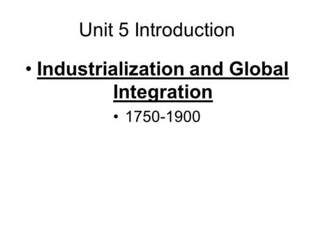 Unit 5 Introduction Industrialization and Global Integration 1750-1900.