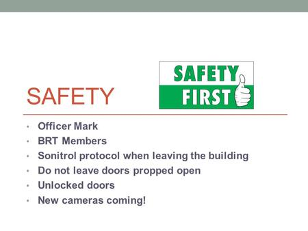 SAFETY Officer Mark BRT Members Sonitrol protocol when leaving the building Do not leave doors propped open Unlocked doors New cameras coming!