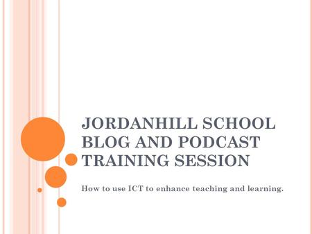 JORDANHILL SCHOOL BLOG AND PODCAST TRAINING SESSION How to use ICT to enhance teaching and learning.