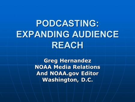 PODCASTING: EXPANDING AUDIENCE REACH Greg Hernandez NOAA Media Relations And NOAA.gov Editor Washington, D.C.
