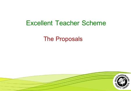 Excellent Teacher Scheme The Proposals. The Excellent Teacher Scheme - Proposals A new scheme for excellent teachers is proposed with effect from September.