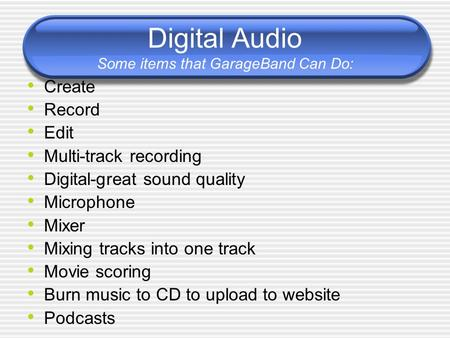 Digital Audio Some items that GarageBand Can Do: Create Record Edit Multi-track recording Digital-great sound quality Microphone Mixer Mixing tracks into.