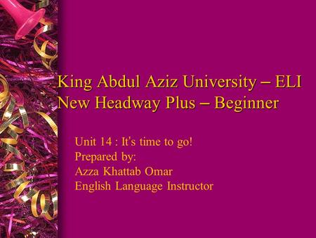 King Abdul Aziz University – ELI New Headway Plus – Beginner Unit 14 : It ' s time to go! Prepared by: Azza Khattab Omar English Language Instructor.