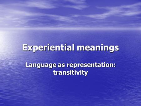 Experiential meanings Language as representation: transitivity.