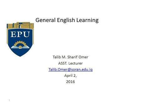 General English Learning Talib M. Sharif Omer ASST. Lecturer April 2, 2016 1.