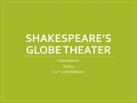 SHAKESPEARE'S GLOBE THEATER Kailey Buttrick 6/27/14 A 10 th grade WebQuest.