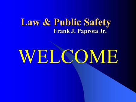Law & Public Safety Frank J. Paprota Jr. WELCOME.