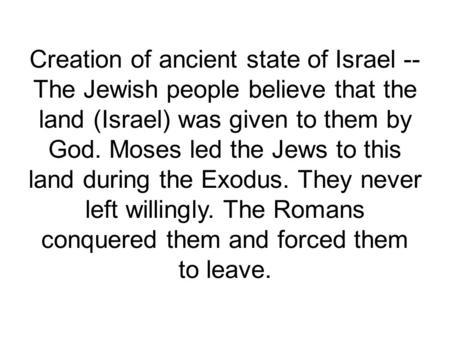 Creation of ancient state of Israel -- The Jewish people believe that the land (Israel) was given to them by God. Moses led the Jews to this land during.