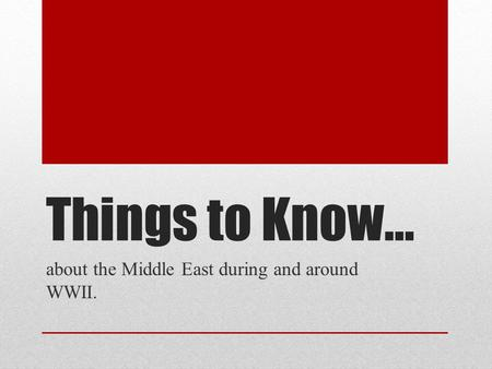 Things to Know… about the Middle East during and around WWII.