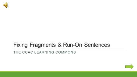 Fixing Fragments & Run-On Sentences THE CCAC LEARNING COMMONS.