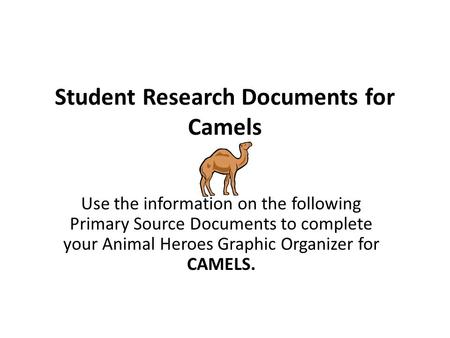 Student Research Documents for Camels Use the information on the following Primary Source Documents to complete your Animal Heroes Graphic Organizer for.