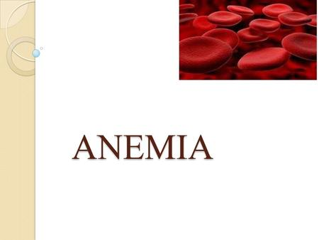 ANEMIA. Key points Anemia is not a specific disease state but a sign of an underlying disorder There are several kinds of anemia. A physiologic approach.