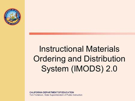 CALIFORNIA DEPARTMENT OF EDUCATION Tom Torlakson, State Superintendent of Public Instruction Instructional Materials Ordering and Distribution System (IMODS)