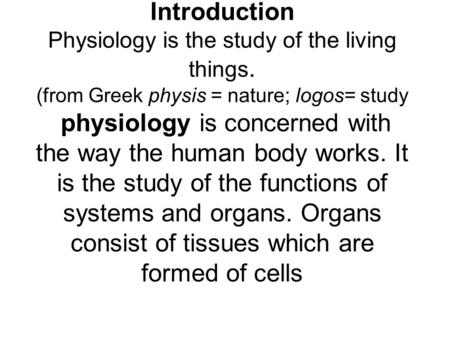 Introduction Physiology is the study of the living things. (from Greek physis = nature; logos= study physiology is concerned with the way the human body.