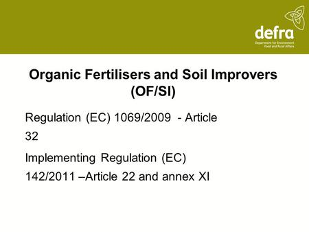 Organic Fertilisers and Soil Improvers (OF/SI) Regulation (EC) 1069/2009 - Article 32 Implementing Regulation (EC) 142/2011 –Article 22 and annex XI.