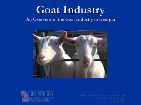 Goat Industry An Overview of the Goat Industry in Georgia Georgia Agricultural Education Curriculum Office Dr. Frank Flanders and Scott Register September.