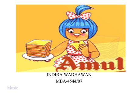 INDIRA WADHAWAN MBA-4544/07 Music. AMUL Type Co-operative Founded in 1946 Headquaters Anand, India Industry dairy Key people Chairman, GCMMF Products.
