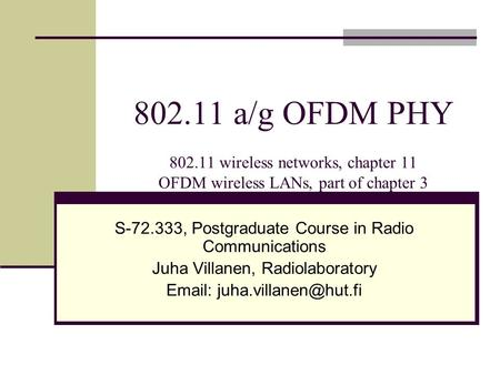 802.11 a/g OFDM PHY 802.11 wireless networks, chapter 11 OFDM wireless LANs, part of chapter 3 S-72.333, Postgraduate Course in Radio Communications Juha.