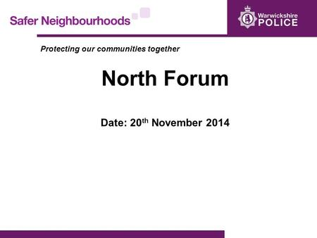 Protecting our communities together North Forum Date: 20 th November 2014.