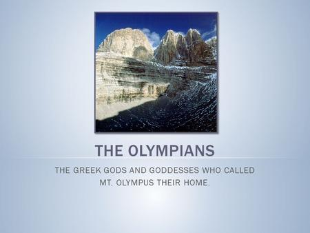 THE OLYMPIANS THE GREEK GODS AND GODDESSES WHO CALLED MT. OLYMPUS THEIR HOME.