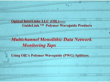 Optical InterLinks LLC (OIL)----- GuideLink ™ Polymer Waveguide Products Multichannel Monolithic Data Network Monitoring Taps Using OIL's Polymer Waveguide.