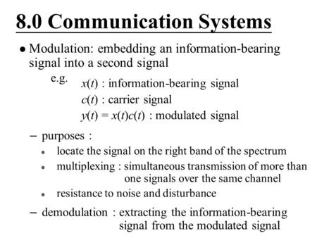 8.0 Communication Systems Modulation: embedding an information-bearing signal into a second signal e.g. – purposes : locate the signal on the right band.