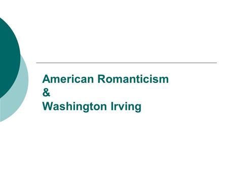 American Romanticism & Washington Irving American Romanticism  Time: from the end of the 18th century to the outbreak of the Civil War  (2)Reasons.