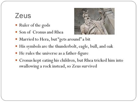 "Zeus Ruler of the gods Son of Cronus and Rhea Married to Hera, but ""gets around"" a bit His symbols are the thunderbolt, eagle, bull, and oak He rules the."