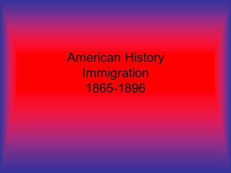 American History Immigration 1865-1896. Europeans Plenty of jobs Few immigration laws Avoid forced military service Religious persecution Chance to move.